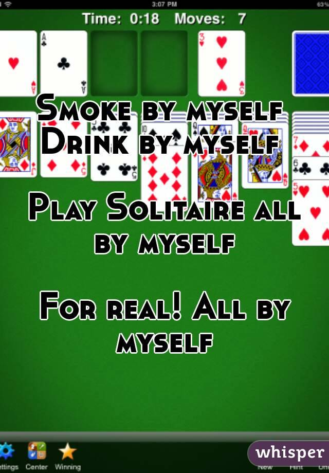 Smoke by myself  Drink by myself   Play Solitaire all by myself   For real! All by myself