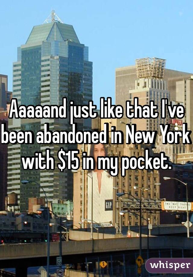 Aaaaand just like that I've been abandoned in New York with $15 in my pocket.