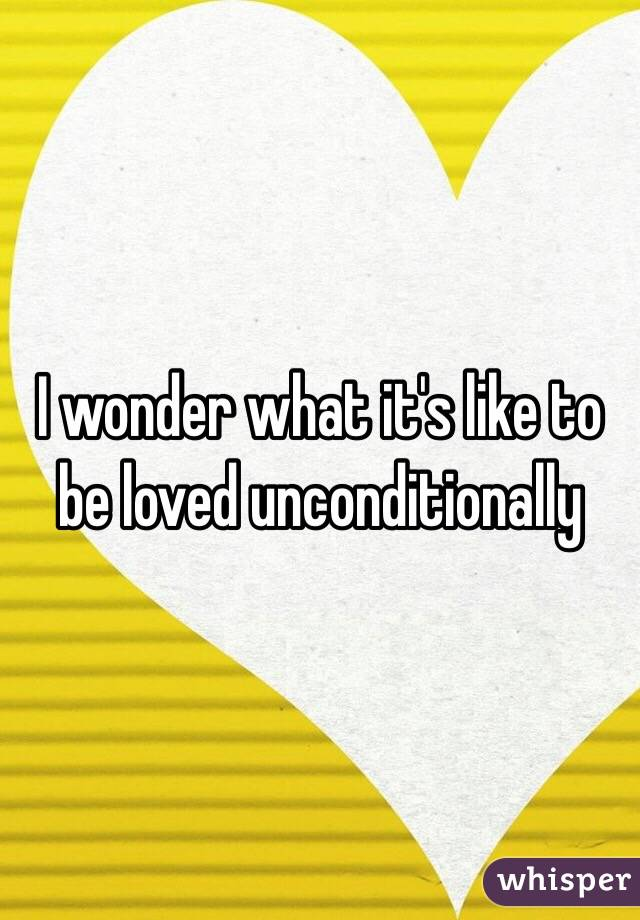 I wonder what it's like to be loved unconditionally
