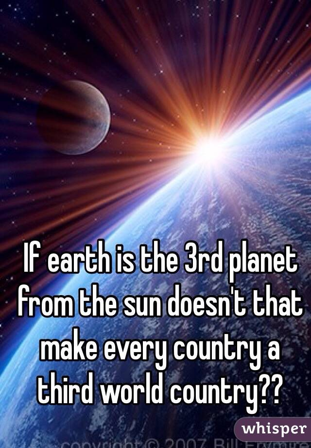 If earth is the 3rd planet from the sun doesn't that make every country a third world country??