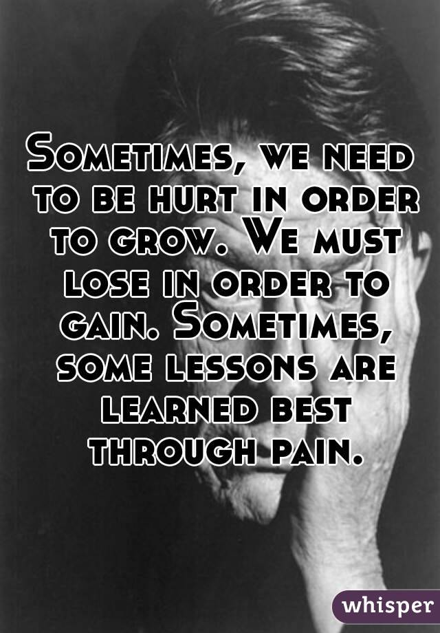 Sometimes, we need to be hurt in order to grow. We must lose in order to gain. Sometimes, some lessons are learned best through pain.