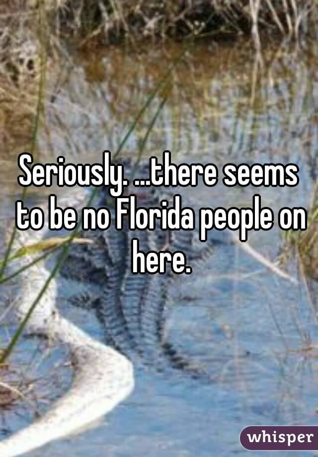 Seriously. ...there seems to be no Florida people on here.