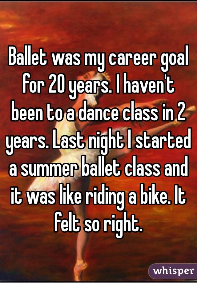 Ballet was my career goal for 20 years. I haven't been to a dance class in 2 years. Last night I started a summer ballet class and it was like riding a bike. It felt so right.