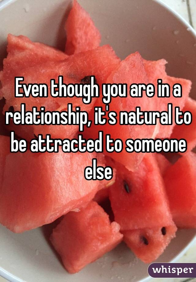 Even though you are in a relationship, it's natural to be attracted to someone else