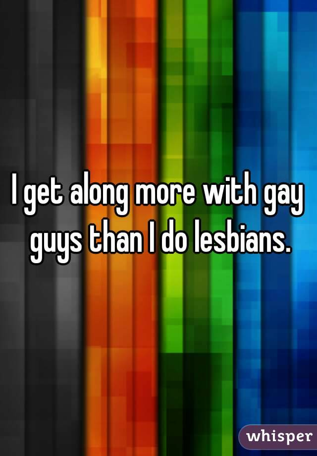 I get along more with gay guys than I do lesbians.