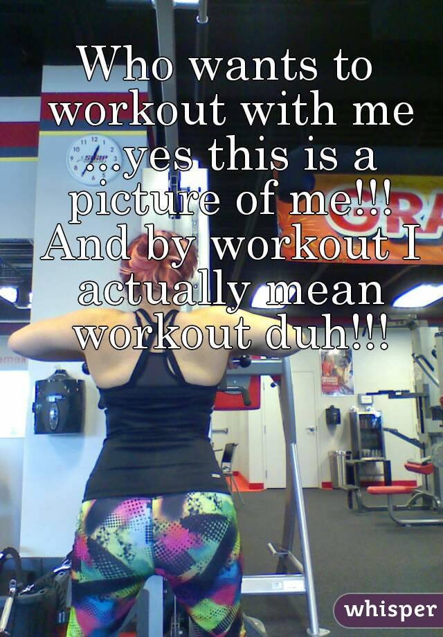 Who wants to workout with me ...yes this is a picture of me!!! And by workout I actually mean workout duh!!!