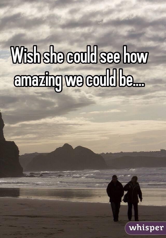 Wish she could see how amazing we could be....