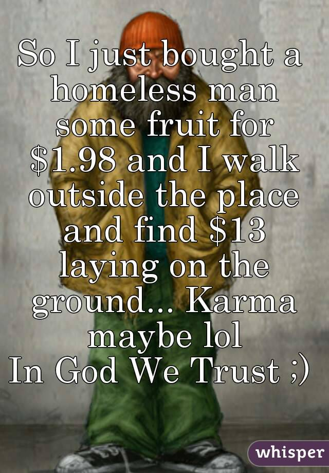 So I just bought a homeless man some fruit for $1.98 and I walk outside the place and find $13 laying on the ground... Karma maybe lol In God We Trust ;)