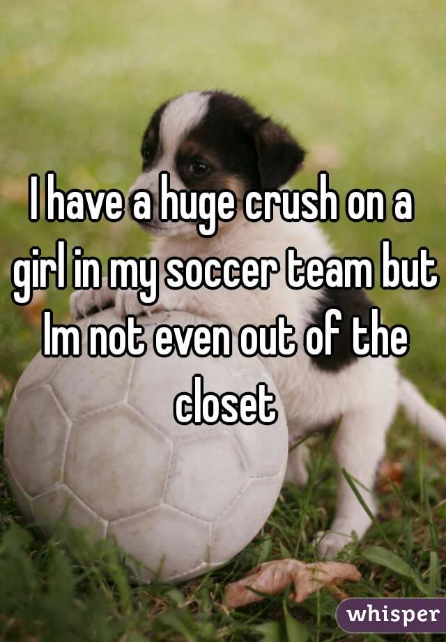 I have a huge crush on a girl in my soccer team but Im not even out of the closet