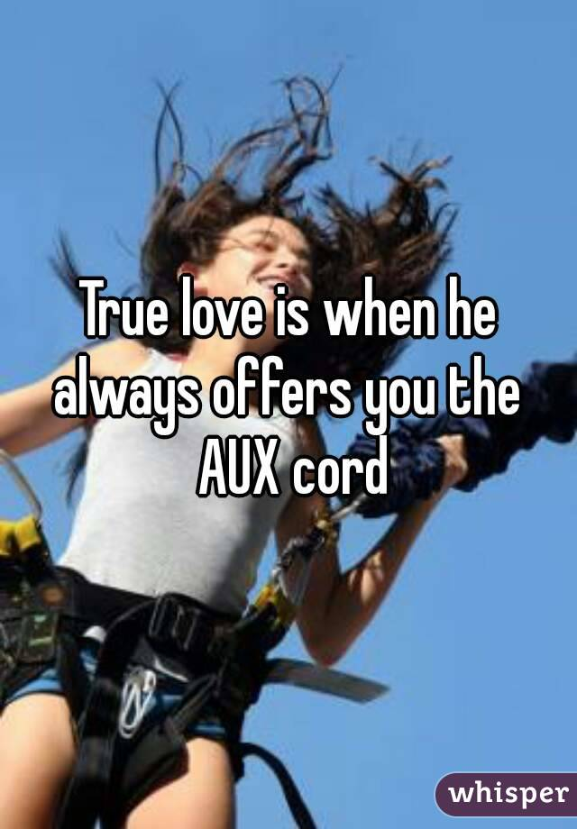 True love is when he always offers you the  AUX cord