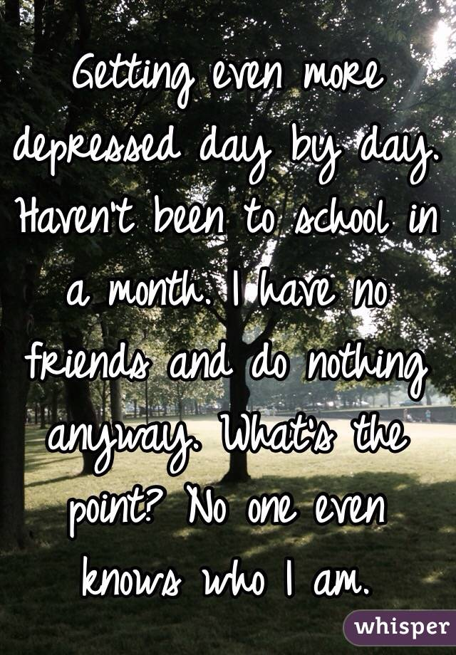 Getting even more depressed day by day. Haven't been to school in a month. I have no friends and do nothing anyway. What's the point? No one even knows who I am.