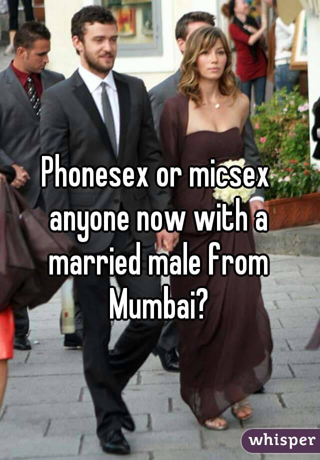 Phonesex or micsex anyone now with a married male from Mumbai?