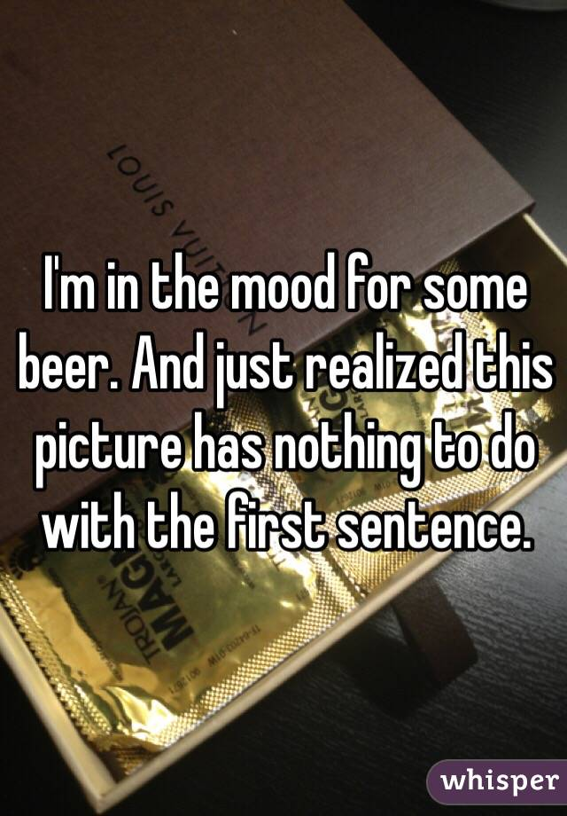 I'm in the mood for some beer. And just realized this picture has nothing to do with the first sentence.