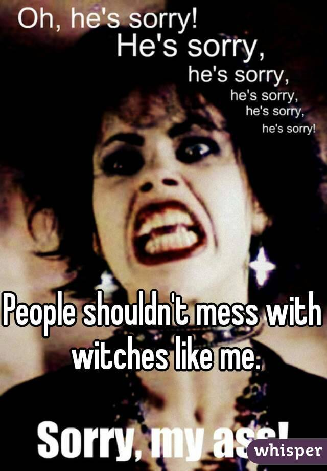 People shouldn't mess with witches like me.