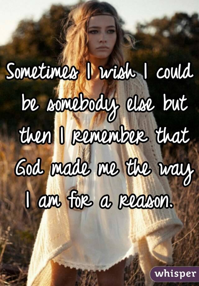 Sometimes I wish I could be somebody else but then I remember that God made me the way I am for a reason.