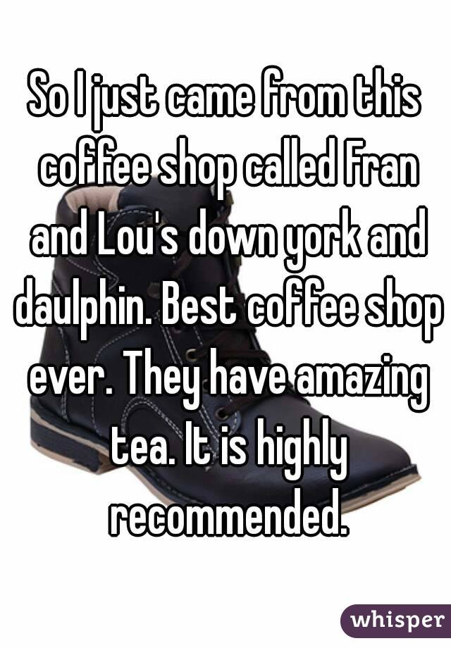 So I just came from this coffee shop called Fran and Lou's down york and daulphin. Best coffee shop ever. They have amazing tea. It is highly recommended.
