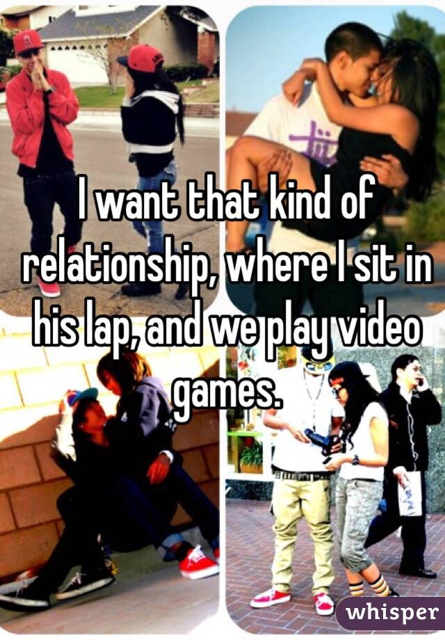 I want that kind of relationship, where I sit in his lap, and we play video games.