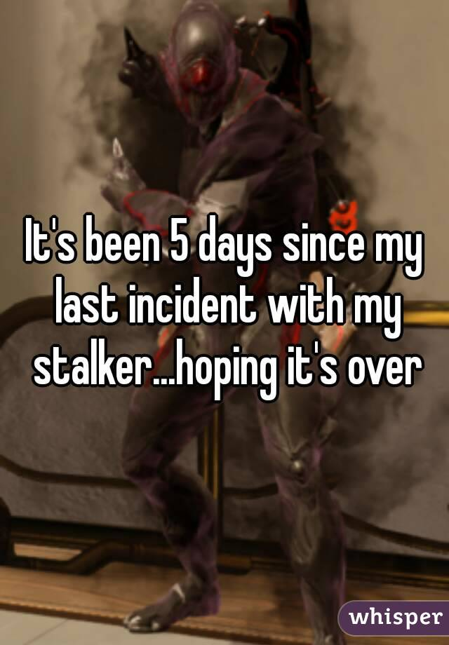 It's been 5 days since my last incident with my stalker...hoping it's over