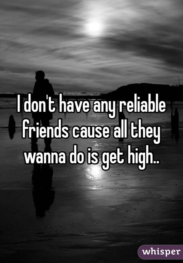I don't have any reliable friends cause all they wanna do is get high..