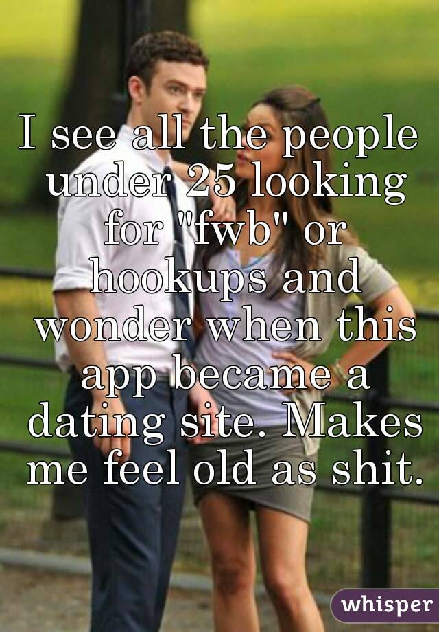 "I see all the people under 25 looking for ""fwb"" or hookups and wonder when this app became a dating site. Makes me feel old as shit."