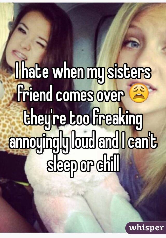 I hate when my sisters friend comes over 😩 they're too freaking annoyingly loud and I can't sleep or chill