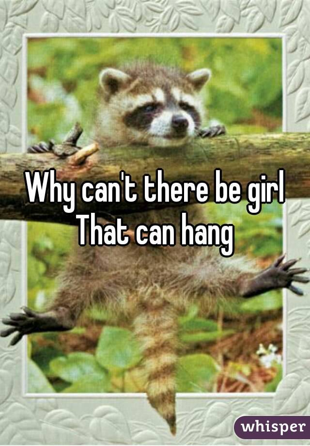 Why can't there be girl That can hang