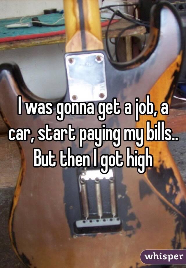 I was gonna get a job, a car, start paying my bills.. But then I got high