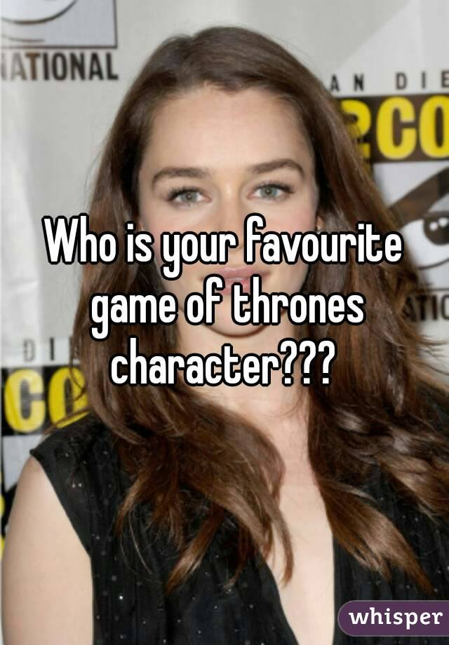 Who is your favourite game of thrones character???