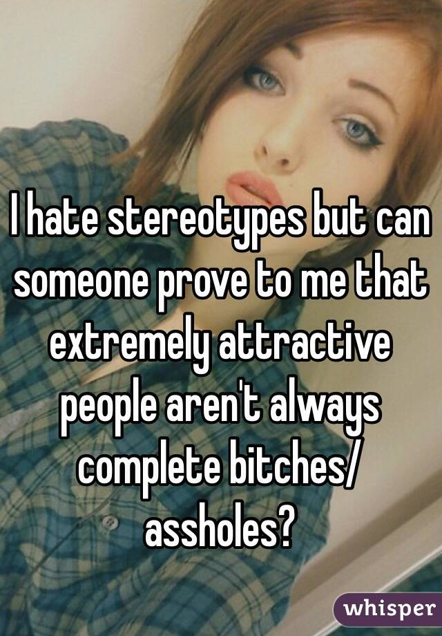 I hate stereotypes but can someone prove to me that extremely attractive people aren't always complete bitches/assholes?