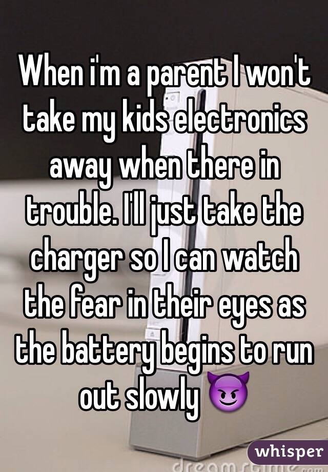 When i'm a parent I won't take my kids electronics away when there in trouble. I'll just take the charger so I can watch the fear in their eyes as the battery begins to run out slowly 😈