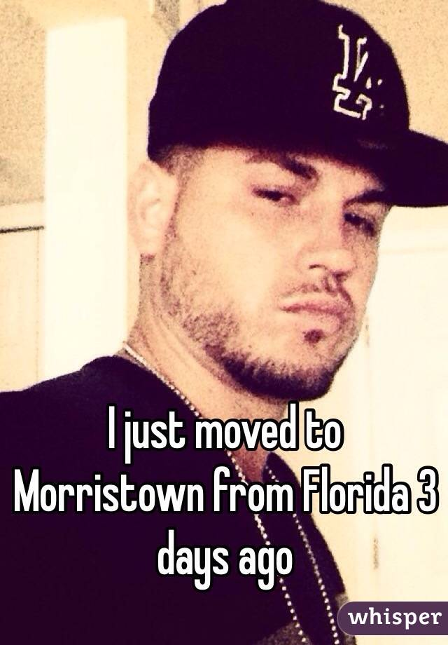 I just moved to Morristown from Florida 3 days ago