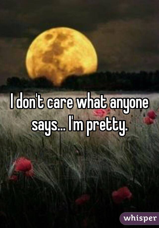 I don't care what anyone says... I'm pretty.