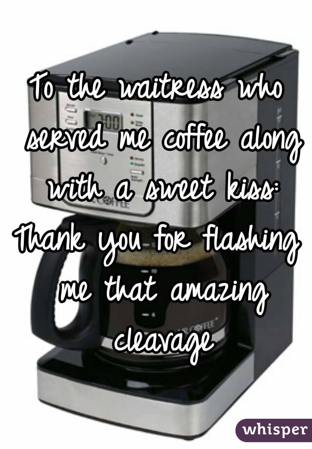 To the waitress who served me coffee along with a sweet kiss: Thank you for flashing me that amazing cleavage