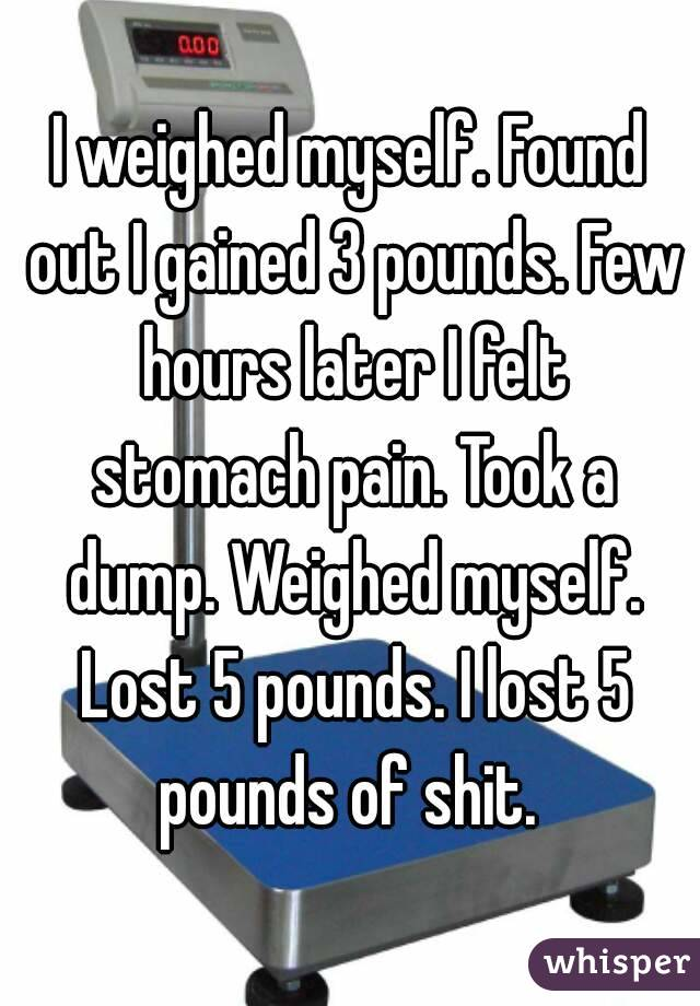 I weighed myself. Found out I gained 3 pounds. Few hours later I felt stomach pain. Took a dump. Weighed myself. Lost 5 pounds. I lost 5 pounds of shit.