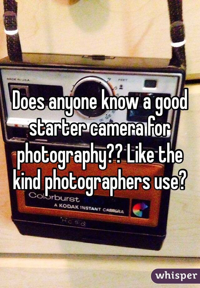 Does anyone know a good starter camera for photography?? Like the kind photographers use?