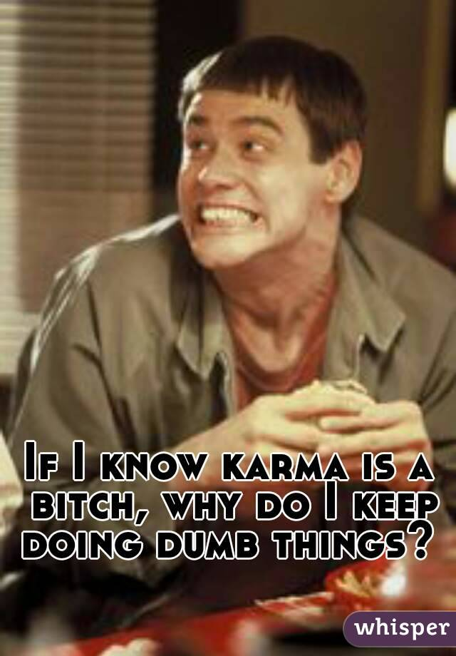If I know karma is a bitch, why do I keep doing dumb things?