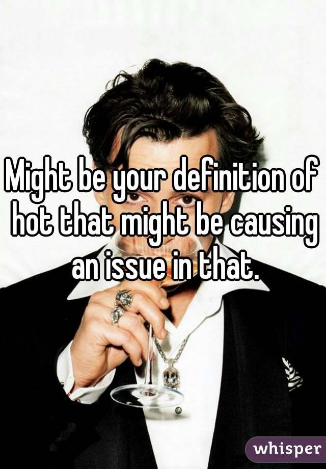 Might be your definition of hot that might be causing an issue in that.