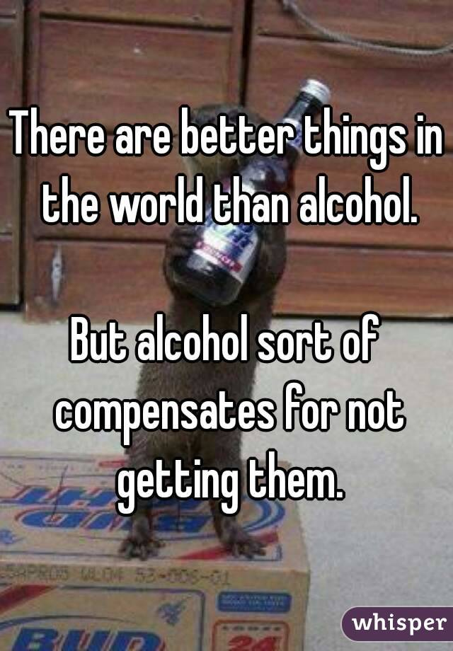 There are better things in the world than alcohol.  But alcohol sort of compensates for not getting them.