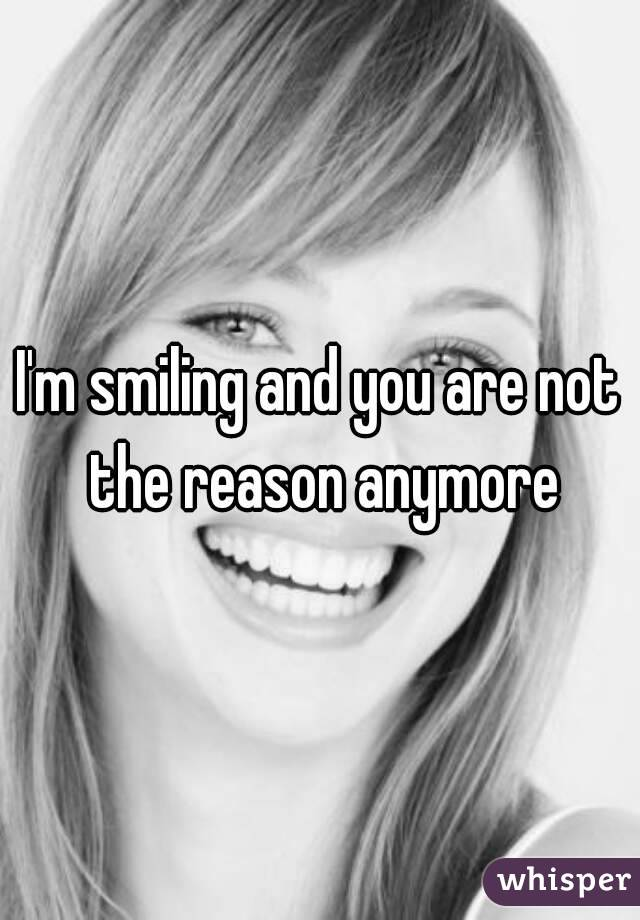 I'm smiling and you are not the reason anymore
