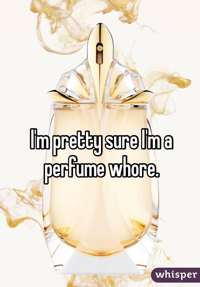 I'm pretty sure I'm a perfume whore.