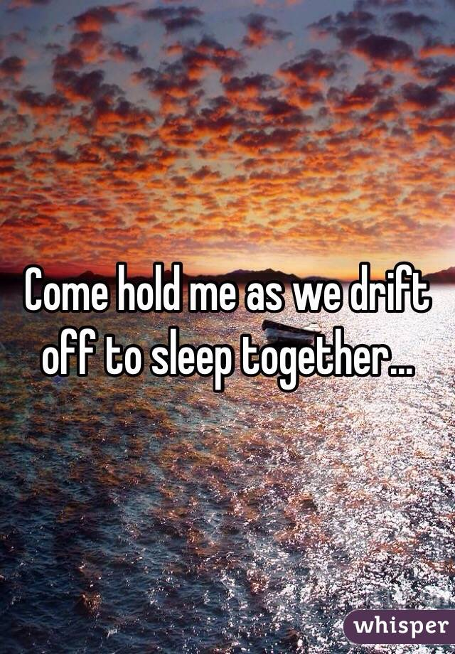 Come hold me as we drift off to sleep together...
