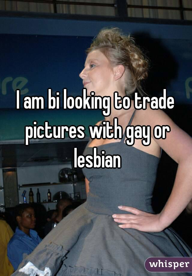 I am bi looking to trade pictures with gay or lesbian