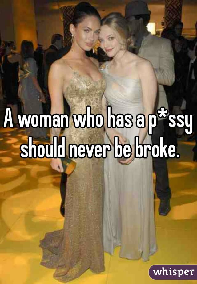 A woman who has a p*ssy should never be broke.