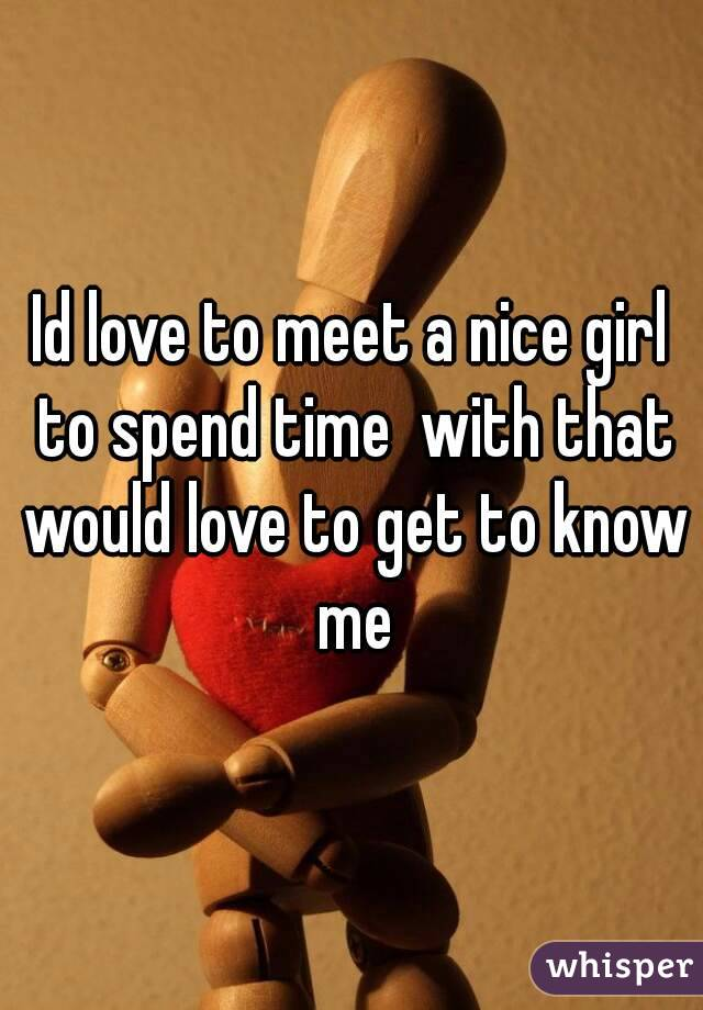 Id love to meet a nice girl to spend time  with that would love to get to know me