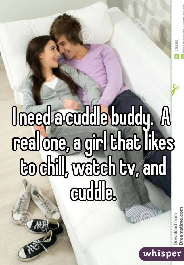 I need a cuddle buddy.  A real one, a girl that likes to chill, watch tv, and cuddle.
