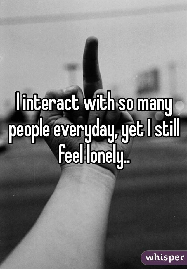 I interact with so many people everyday, yet I still feel lonely..