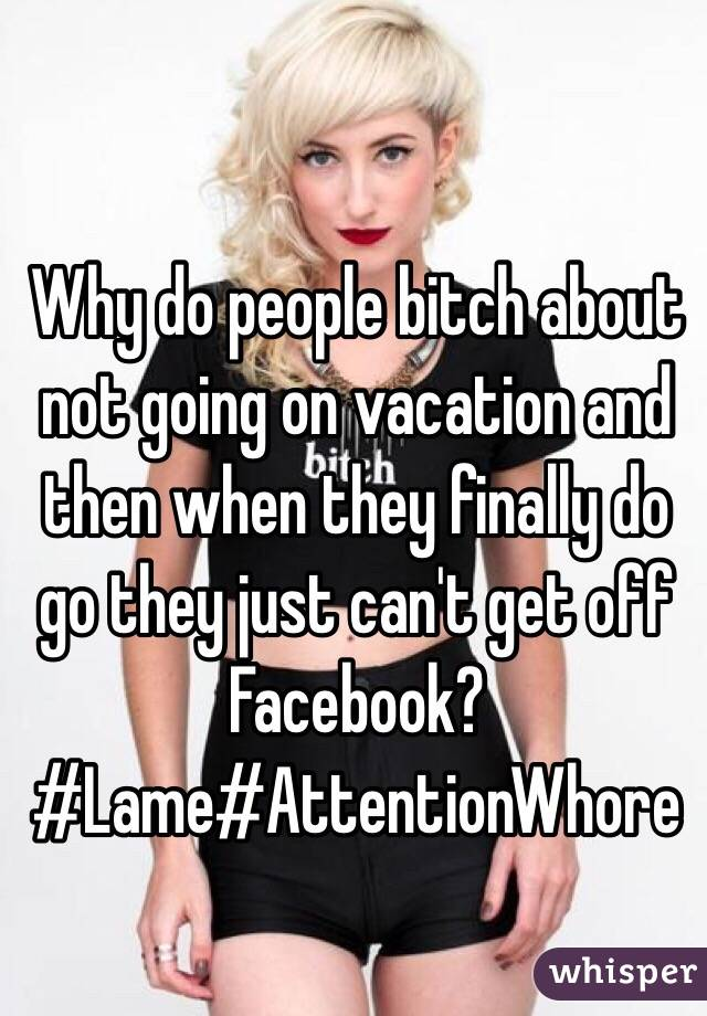 Why do people bitch about not going on vacation and then when they finally do go they just can't get off Facebook? #Lame#AttentionWhore