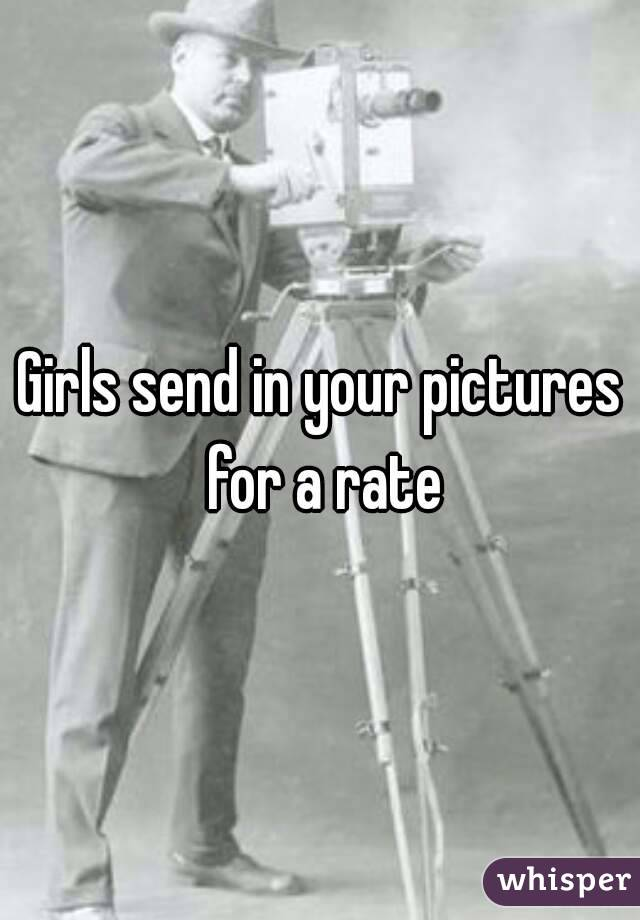 Girls send in your pictures for a rate