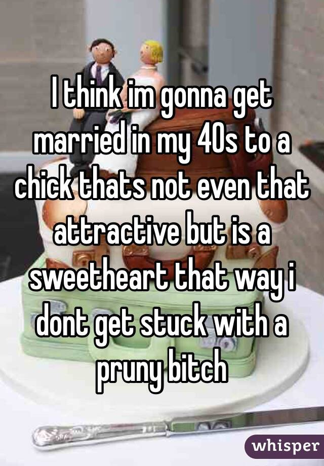 I think im gonna get married in my 40s to a chick thats not even that attractive but is a sweetheart that way i dont get stuck with a pruny bitch