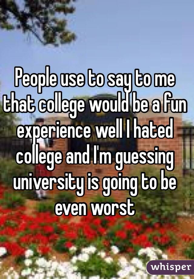 People use to say to me that college would be a fun experience well I hated college and I'm guessing university is going to be even worst
